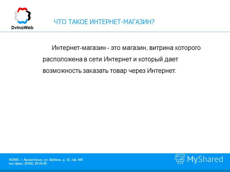 163000, г. Архангельск, ул. Шубина, д. 32, оф. 406 тел./факс: (8182) 28-59-26 ЧТО ТАКОЕ ИНТЕРНЕТ-МАГАЗИН? Интернет-магазин - это магазин, витрина которого расположена в сети Интернет и который дает возможность заказать товар через Интернет.