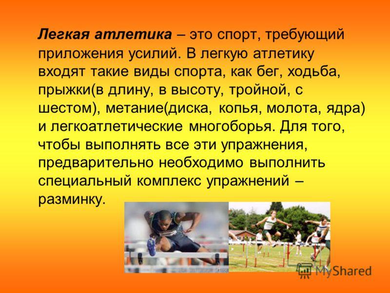 Легкая атлетика – это спорт, требующий приложения усилий. В легкую атлетику входят такие виды спорта, как бег, ходьба, прыжки(в длину, в высоту, тройной, с шестом), метание(диска, копья, молота, ядра) и легкоатлетические многоборья. Для того, чтобы в
