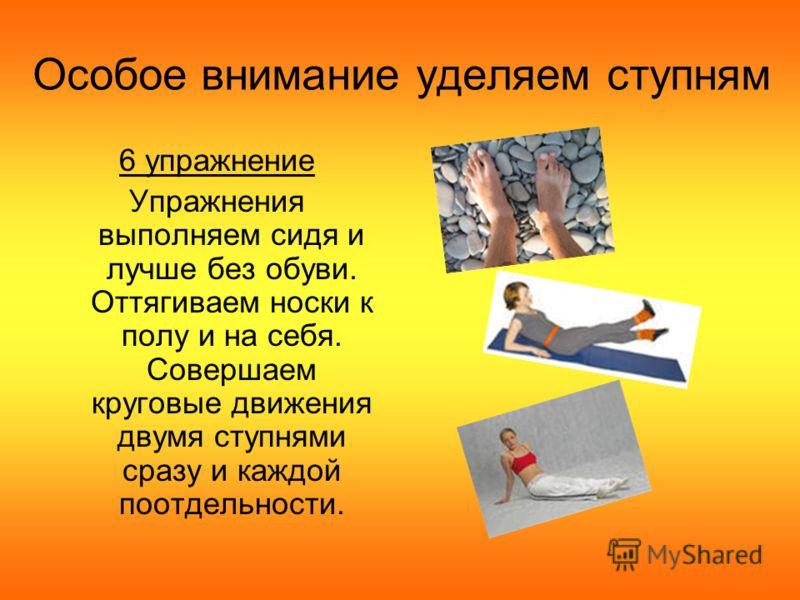 Особое внимание уделяем ступням 6 упражнение Упражнения выполняем сидя и лучше без обуви. Оттягиваем носки к полу и на себя. Совершаем круговые движения двумя ступнями сразу и каждой поотдельности.