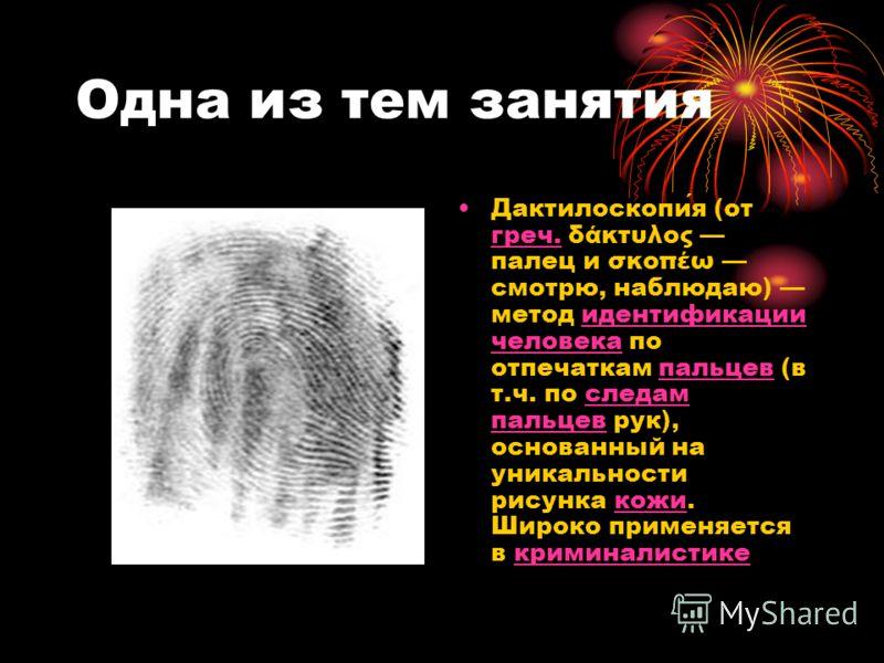 Одна из тем занятия Дактилоскопия (от греч. δάκτυλος палец и σκοπέω смотрю, наблюдаю) метод идентификации человека по отпечаткам пальцев (в т.ч. по следам пальцев рук), основанный на уникальности рисунка кожи. Широко применяется в криминалистике греч