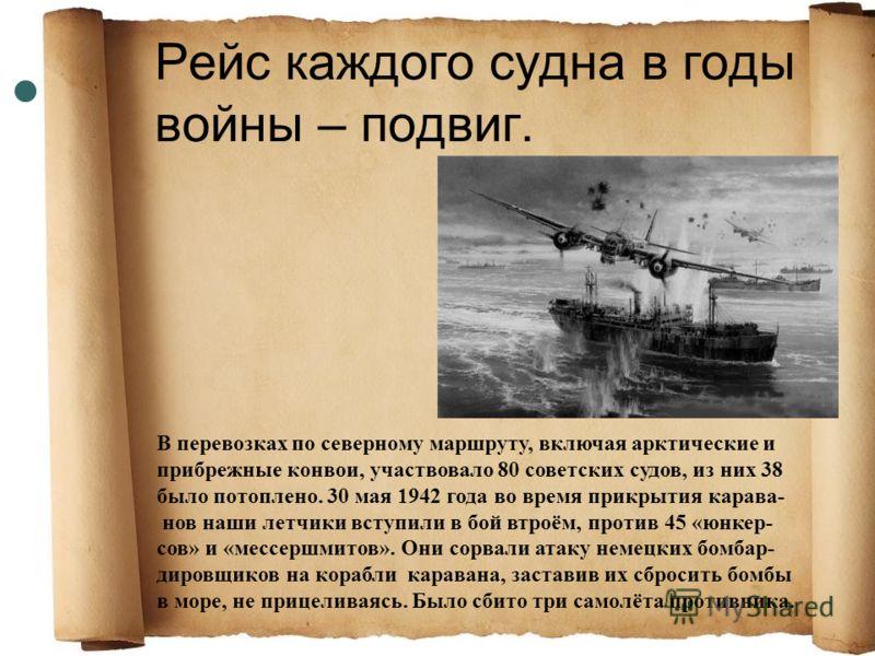 Рейс каждого судна в годы войны – подвиг. В перевозках по северному маршруту, включая арктические и прибрежные конвои, участвовало 80 советских судов, из них 38 было потоплено. 30 мая 1942 года во время прикрытия карава- нов наши летчики вступили в б