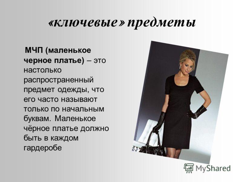 « ключевые » предметы МЧП (маленькое черное платье) – это настолько распространенный предмет одежды, что его часто называют только по начальным буквам. Маленькое чёрное платье должно быть в каждом гардеробе