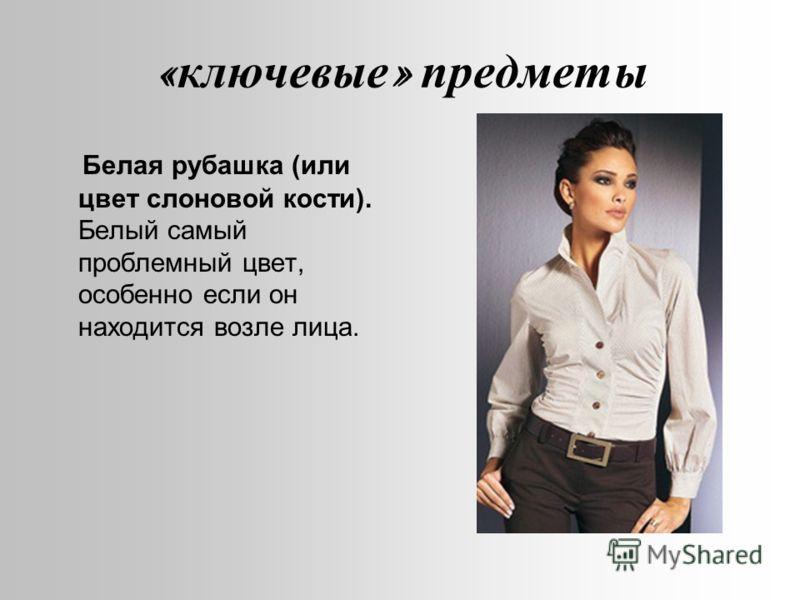 « ключевые » предметы Белая рубашка (или цвет слоновой кости). Белый самый проблемный цвет, особенно если он находится возле лица.