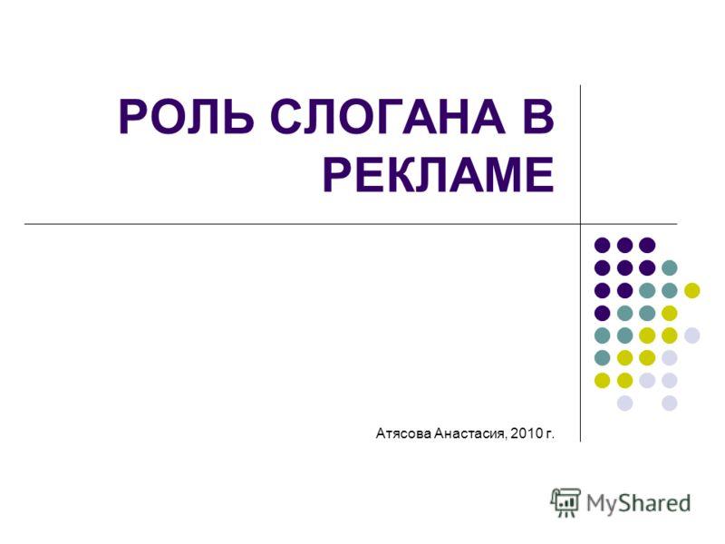 РОЛЬ СЛОГАНА В РЕКЛАМЕ Атясова Анастасия, 2010 г.