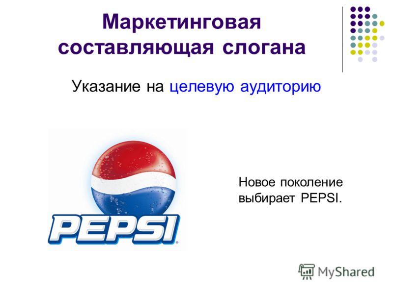 Маркетинговая составляющая слогана Указание на целевую аудиторию Новое поколение выбирает PEPSI.