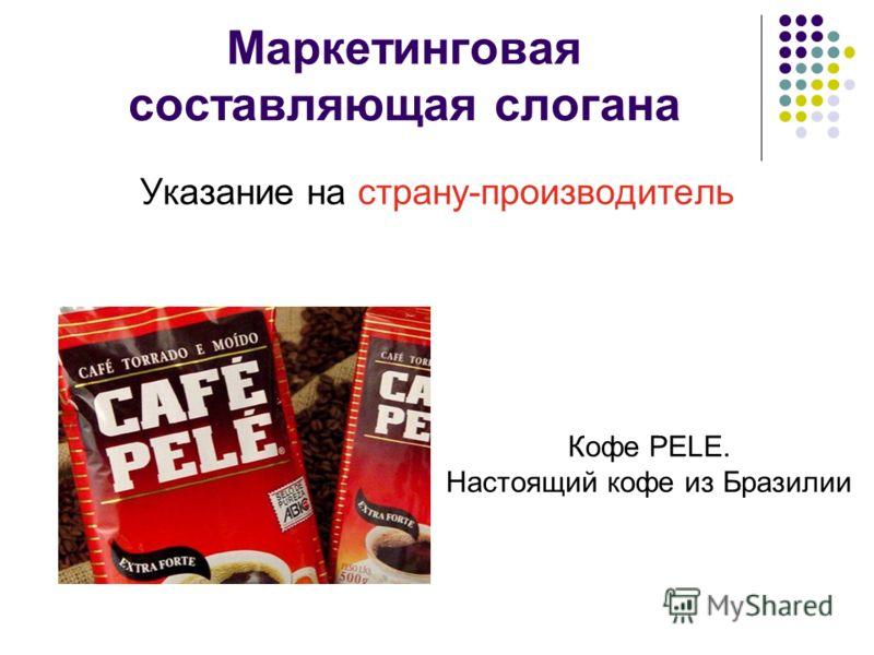 Маркетинговая составляющая слогана Указание на страну-производитель Кофе PELE. Настоящий кофе из Бразилии
