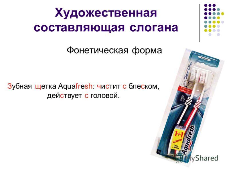 Художественная составляющая слогана Фонетическая форма Зубная щетка Aquafresh: чистит с блеском, действует с головой.