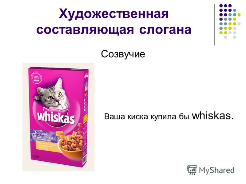 Художественная составляющая слогана Созвучие Ваша киска купила бы whiskas.