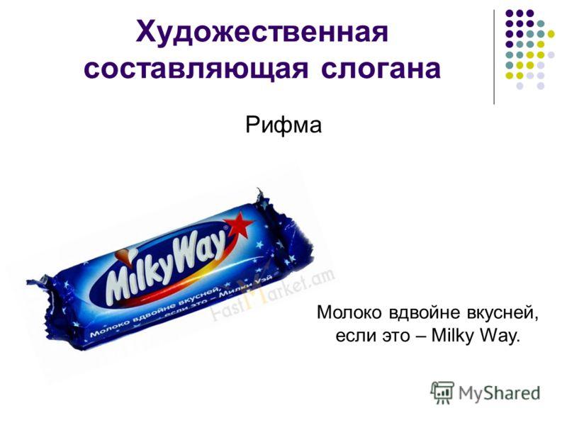 Художественная составляющая слогана Рифма Молоко вдвойне вкусней, если это – Milky Way.