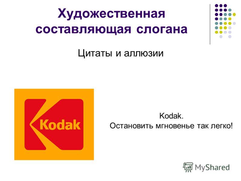 Художественная составляющая слогана Цитаты и аллюзии Kodak. Остановить мгновенье так легко!