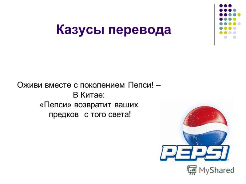 Казусы перевода Оживи вместе с поколением Пепси! – В Китае: «Пепси» возвратит ваших предков с того света!