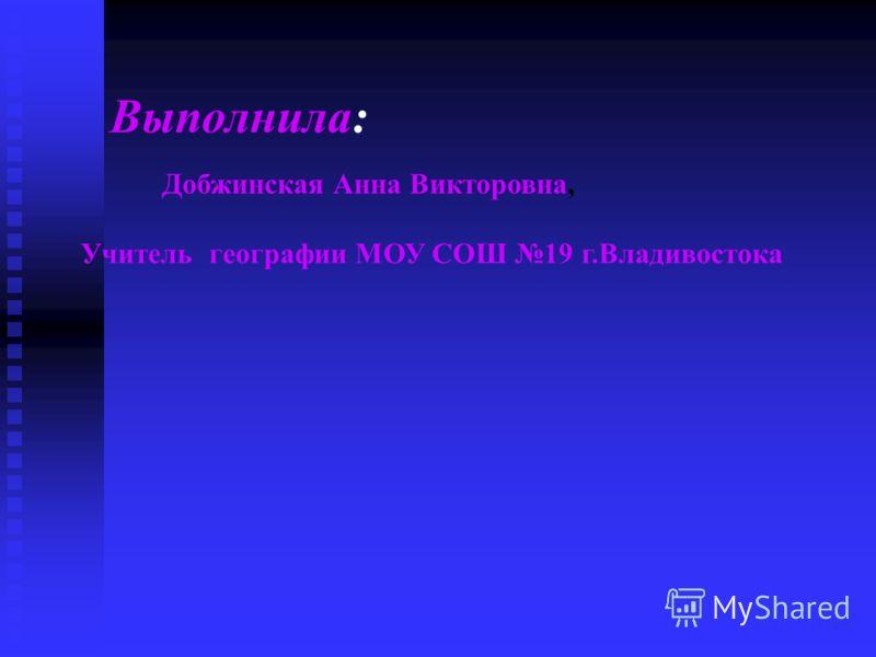 Выполнила: Добжинская Анна Викторовна, Учитель географии МОУ СОШ 19 г.Владивостока