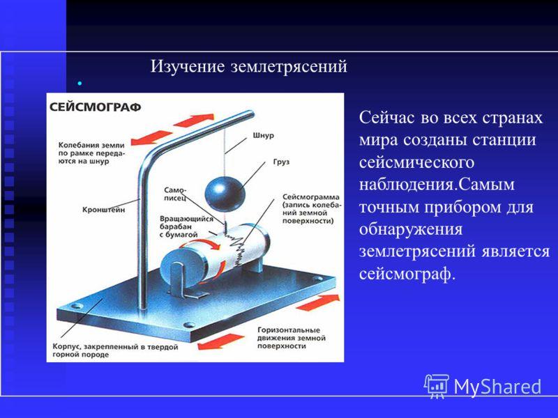 Изучение землетрясений Сейчас во всех странах мира созданы станции сейсмического наблюдения.Самым точным прибором для обнаружения землетрясений является сейсмограф..