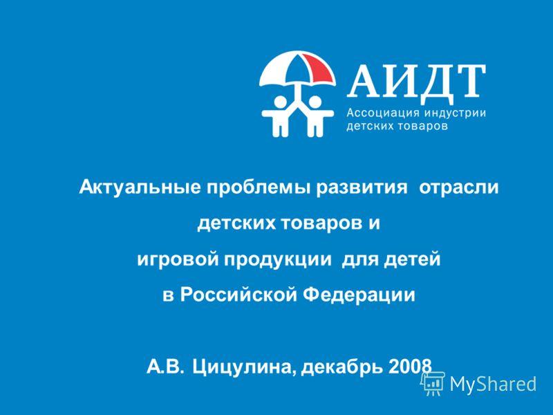 Актуальные проблемы развития отрасли детских товаров и игровой продукции для детей в Российской Федерации А.В. Цицулина, декабрь 2008