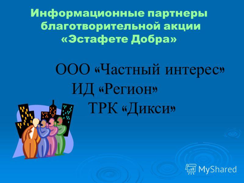 Информационные партнеры благотворительной акции «Эстафете Добра» ООО « Частный интерес » ИД « Регион » ТРК « Дикси »