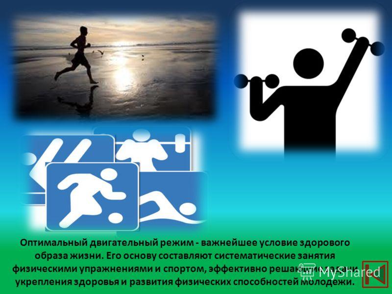 Оптимальный двигательный режим - важнейшее условие здорового образа жизни. Его основу составляют систематические занятия физическими упражнениями и спортом, эффективно решающие задачи укрепления здоровья и развития физических способностей молодежи.