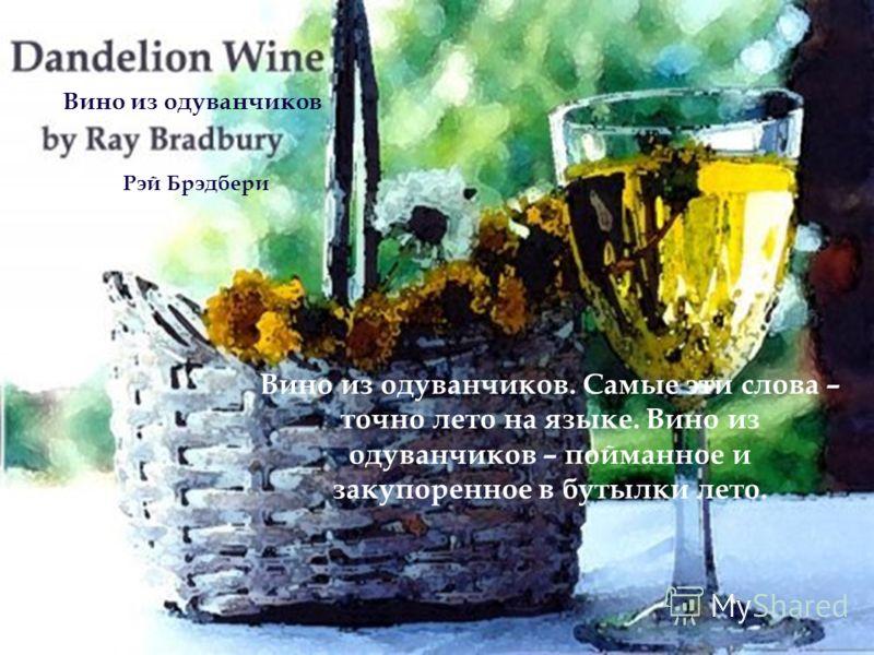 Вино из одуванчиков. Самые эти слова – точно лето на языке. Вино из одуванчиков – пойманное и закупоренное в бутылки лето. Вино из одуванчиков Рэй Брэдбери