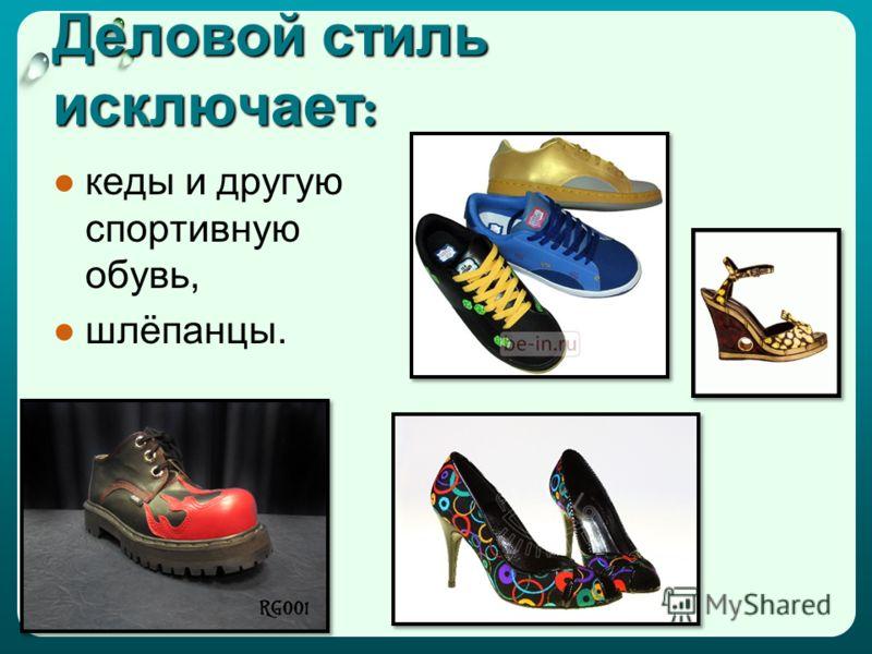 Деловой стиль исключает : кеды и другую спортивную обувь, шлёпанцы.