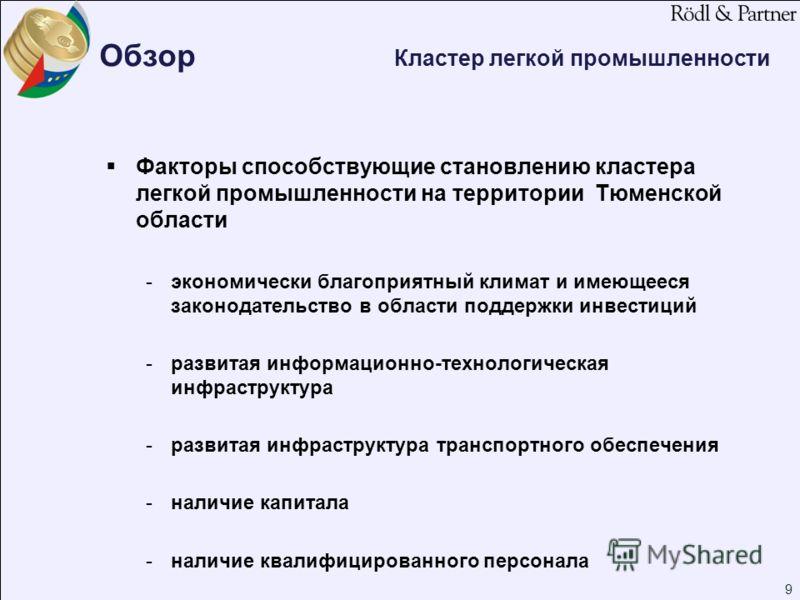 9 Обзор Кластер легкой промышленности Факторы способствующие становлению кластера легкой промышленности на территории Тюменской области -экономически благоприятный климат и имеющееся законодательство в области поддержки инвестиций -развитая информаци