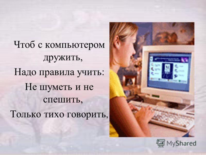 Чтоб с компьютером дружить, Надо правила учить: Не шуметь и не спешить, Только тихо говорить,