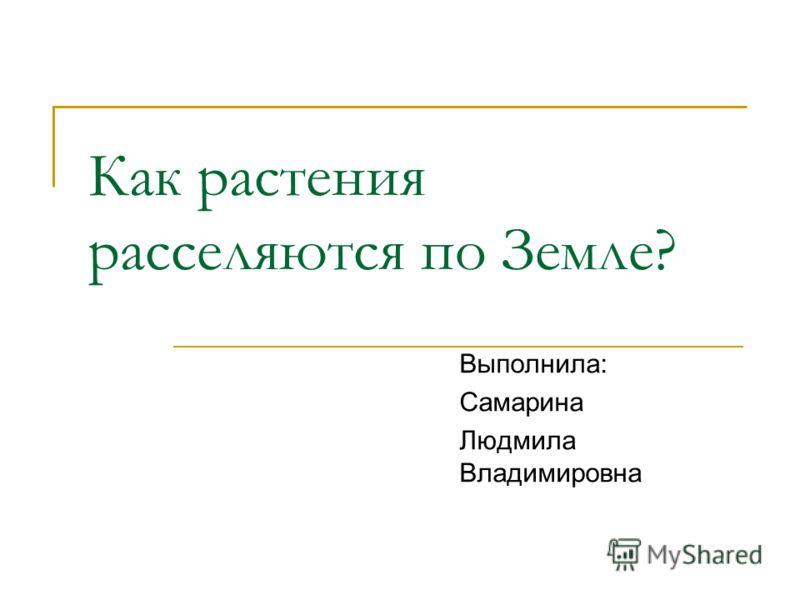 Выполнила: Самарина Людмила Владимировна Как растения расселяются по Земле?