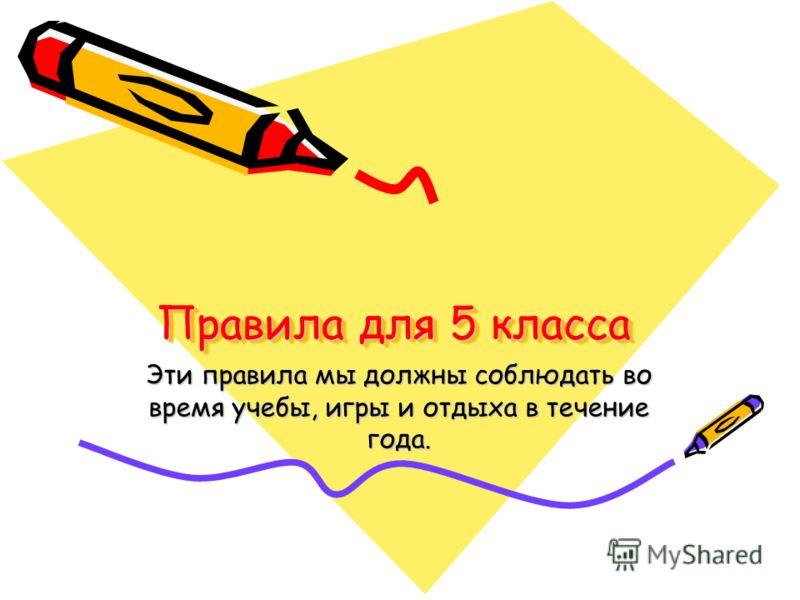 Правила для 5 класса Эти правила мы должны соблюдать во время учебы, игры и отдыха в течение года.