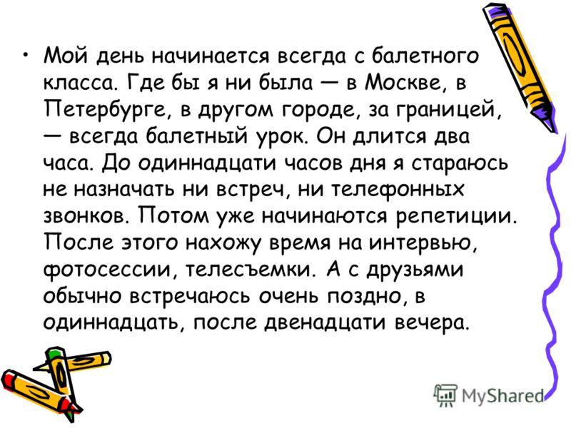 Мой день начинается всегда с балетного класса. Где бы я ни была в Москве, в Петербурге, в другом городе, за границей, всегда балетный урок. Он длится два часа. До одиннадцати часов дня я стараюсь не назначать ни встреч, ни телефонных звонков. Потом у