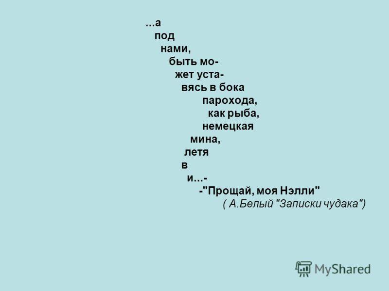...а под нами, быть мо- жет уста- вясь в бока парохода, как рыба, немецкая мина, летя в и...- -Прощай, моя Нэлли ( А.Белый Записки чудака)