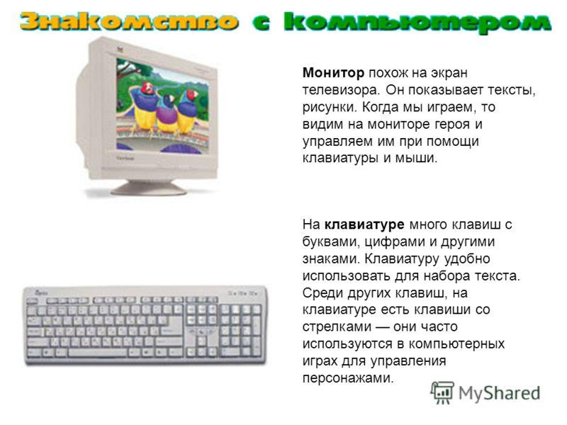 Монитор похож на экран телевизора. Он показывает тексты, рисунки. Когда мы играем, то видим на мониторе героя и управляем им при помощи клавиатуры и мыши. На клавиатуре много клавиш с буквами, цифрами и другими знаками. Клавиатуру удобно использовать