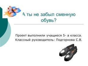 А ты не забыл сменную обувь? Проект выполнили учащиеся 5- а класса. Классный руководитель: Подгорнова С.В.
