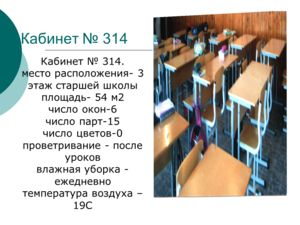 Кабинет 314 Кабинет 314. место расположения- 3 этаж старшей школы площадь- 54 м2 число окон-6 число парт-15 число цветов-0 проветривание - после уроков влажная уборка - ежедневно температура воздуха – 19С