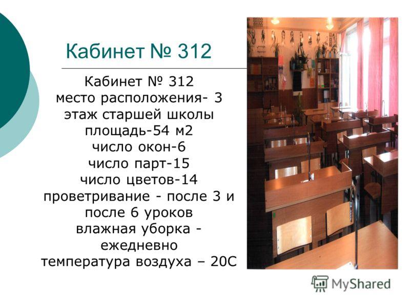 Кабинет 312 место расположения- 3 этаж старшей школы площадь-54 м2 число окон-6 число парт-15 число цветов-14 проветривание - после 3 и после 6 уроков влажная уборка - ежедневно температура воздуха – 20С