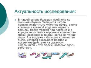 Актуальность исследования: В нашей школе большая проблема со сменной обувью. Учащиеся школы предпочитают мыть уличную обувь около крыльца в грязной воде или одевать бахилы. После уроков под партами и в коридорах остается огромное количество грязи, ос