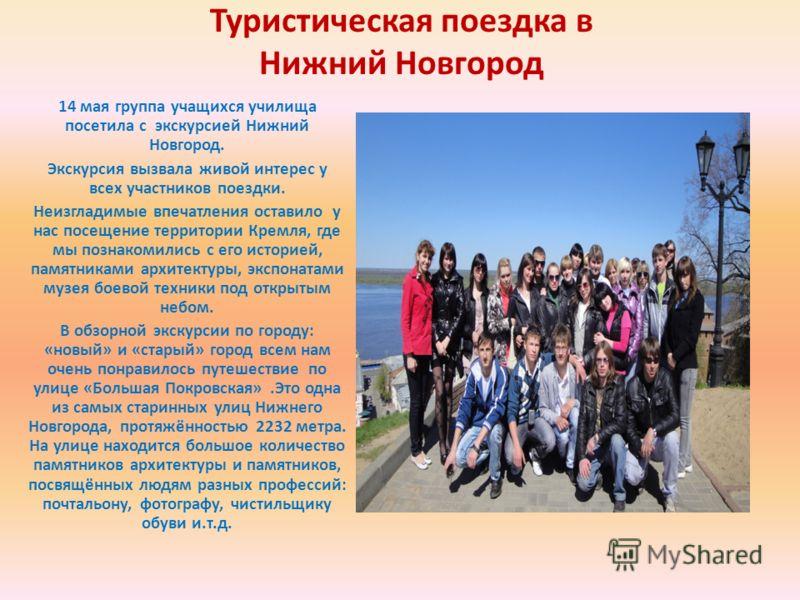 Туристическая поездка в Нижний Новгород 14 мая группа учащихся училища посетила с экскурсией Нижний Новгород. Экскурсия вызвала живой интерес у всех участников поездки. Неизгладимые впечатления оставило у нас посещение территории Кремля, где мы позна