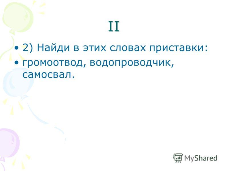 II 2) Найди в этих словах приставки: громоотвод, водопроводчик, самосвал.