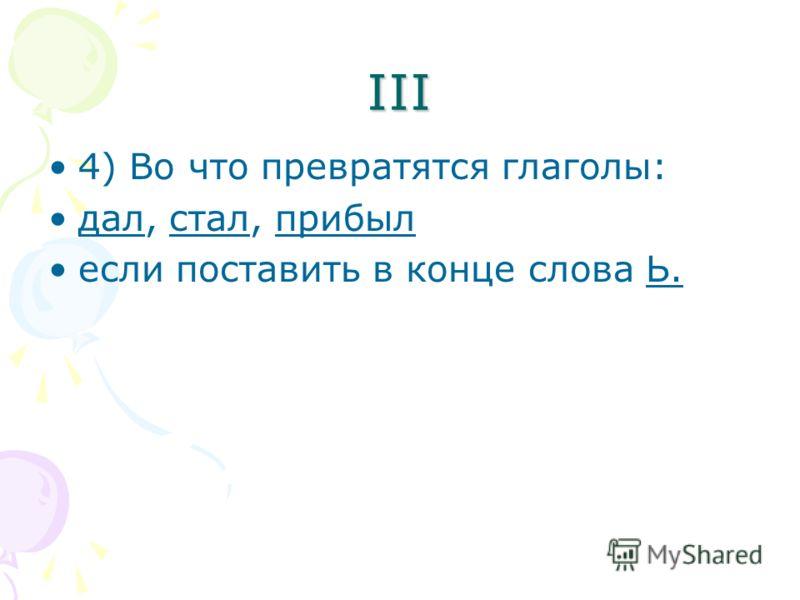 III 4) Во что превратятся глаголы: дал, стал, прибыл если поставить в конце слова Ь.