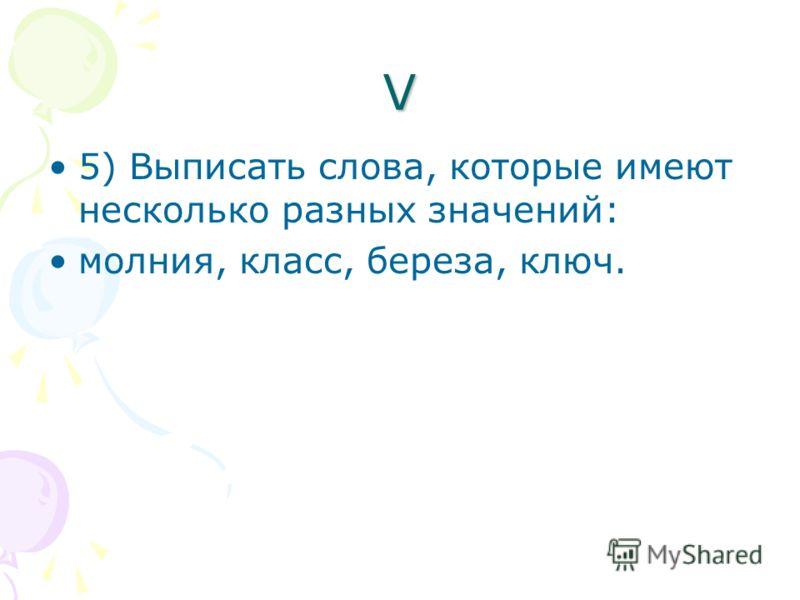 V 5) Выписать слова, которые имеют несколько разных значений: молния, класс, береза, ключ.
