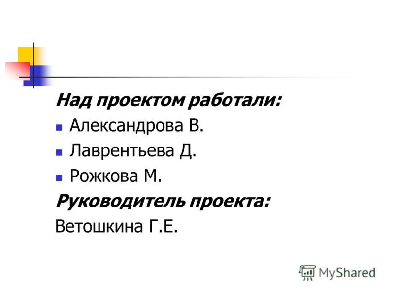 Над проектом работали: Александрова В. Лаврентьева Д. Рожкова М. Руководитель проекта: Ветошкина Г.Е.