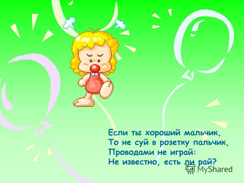 Если ты хороший мальчик, То не суй в розетку пальчик, Проводами не играй: Не известно, есть ли рай?