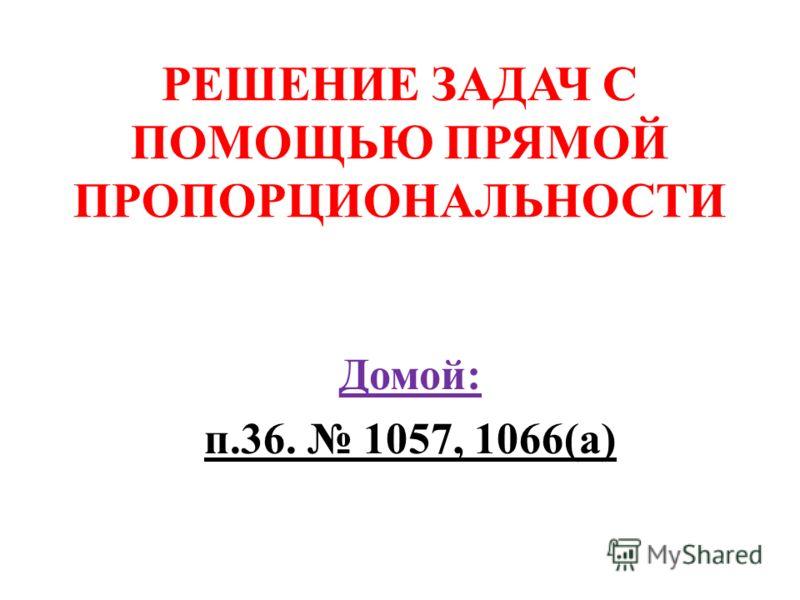 РЕШЕНИЕ ЗАДАЧ С ПОМОЩЬЮ ПРЯМОЙ ПРОПОРЦИОНАЛЬНОСТИ Домой: п.36. 1057, 1066(а)