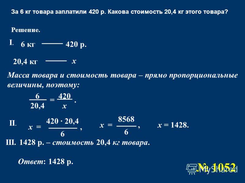 За 6 кг товара заплатили 420 р. Какова стоимость 20,4 кг этого товара? Ответ: 1428 р. 6 20,4 420 х = Решение. 6 кг 20,4 кг 420 р. х Масса товара и стоимость товара – прямо пропорциональные величины, поэтому:. I.I. 420 · 20,4 6 =х 8568 6 =хх = 1428.,,