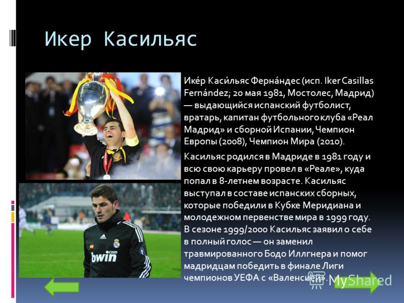 Икер Касильяс Ике́р Каси́льяс Ферна́ндес (исп. Iker Casillas Fernández; 20 мая 1981, Мостолес, Мадрид) выдающийся испанский футболист, вратарь, капитан футбольного клуба «Реал Мадрид» и сборной Испании, Чемпион Европы (2008), Чемпион Мира (2010). Кас