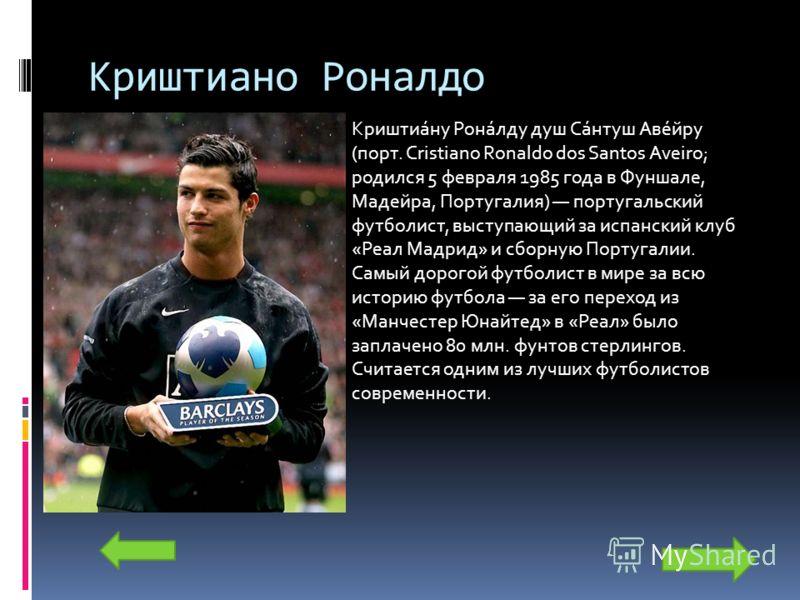 Криштиано Роналдо Криштиа́ну Рона́лду душ Са́нтуш Аве́йру (порт. Cristiano Ronaldo dos Santos Aveiro; родился 5 февраля 1985 года в Фуншале, Мадейра, Португалия) португальский футболист, выступающий за испанский клуб «Реал Мадрид» и сборную Португали