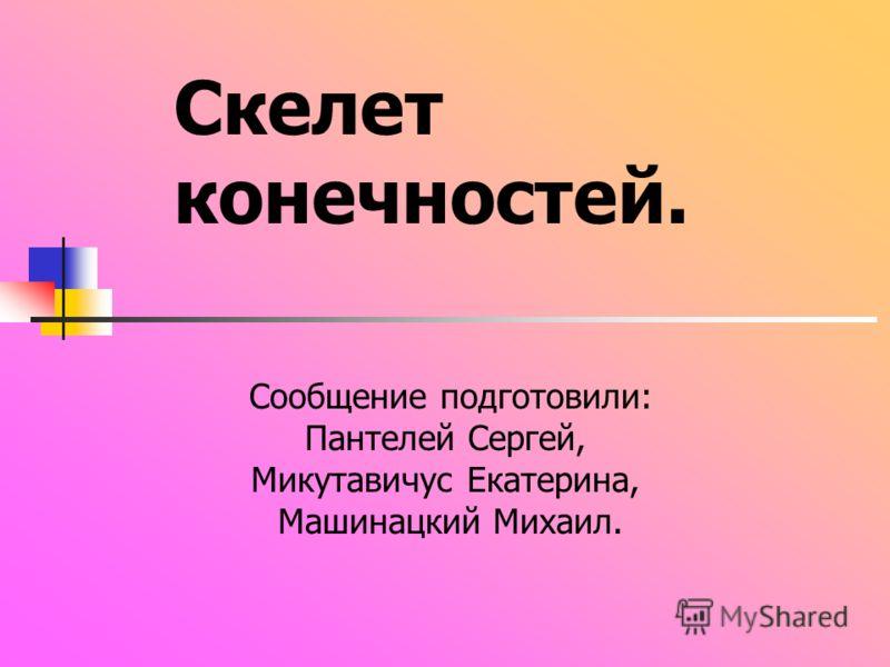 Скелет конечностей. Сообщение подготовили: Пантелей Сергей, Микутавичус Екатерина, Машинацкий Михаил.