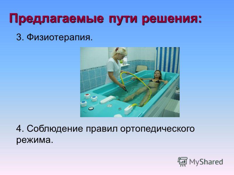 Предлагаемые пути решения: 3. Физиотерапия. 4. Соблюдение правил ортопедического режима.