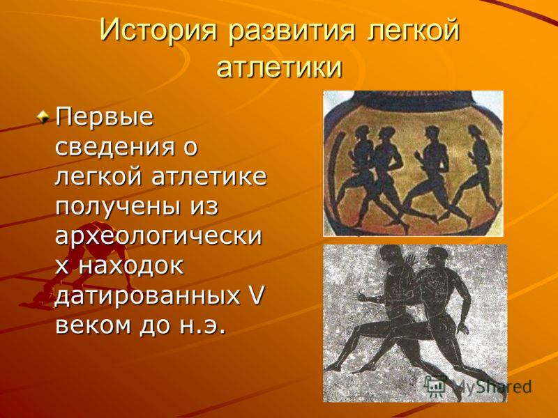 История развития легкой атлетики Первые сведения о легкой атлетике получены из археологически х находок датированных V веком до н.э.