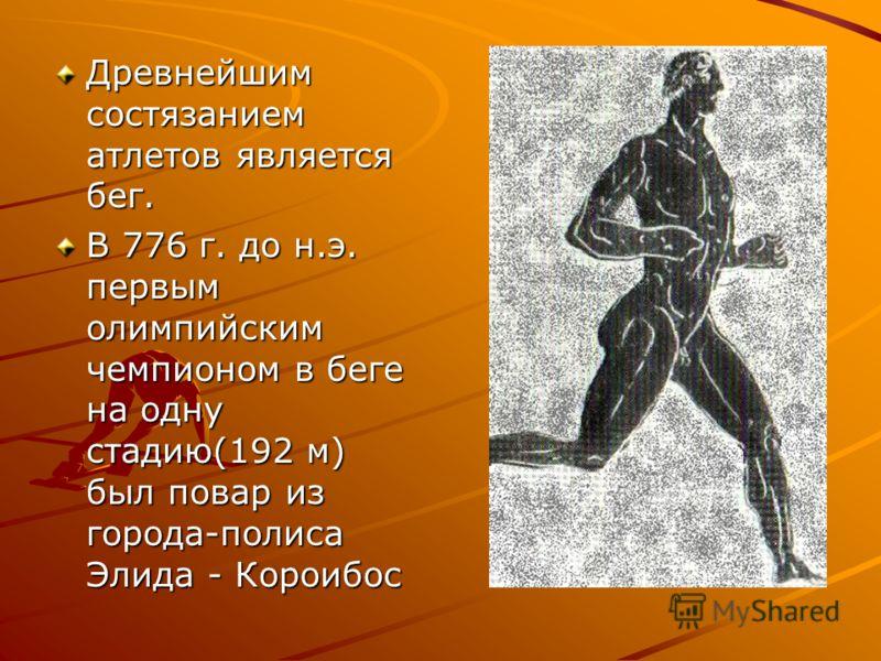 Древнейшим состязанием атлетов является бег. В 776 г. до н.э. первым олимпийским чемпионом в беге на одну стадию(192 м) был повар из города-полиса Элида - Короибос