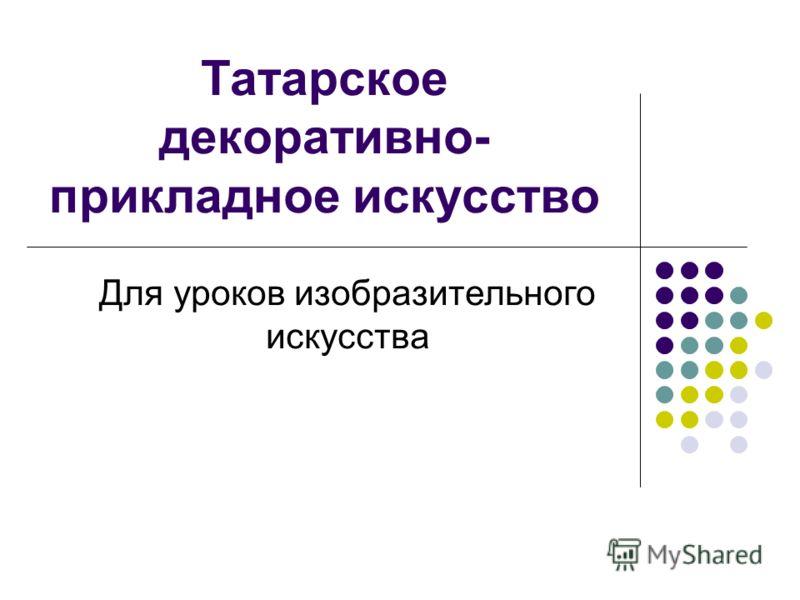 Татарское декоративно- прикладное искусство Для уроков изобразительного искусства