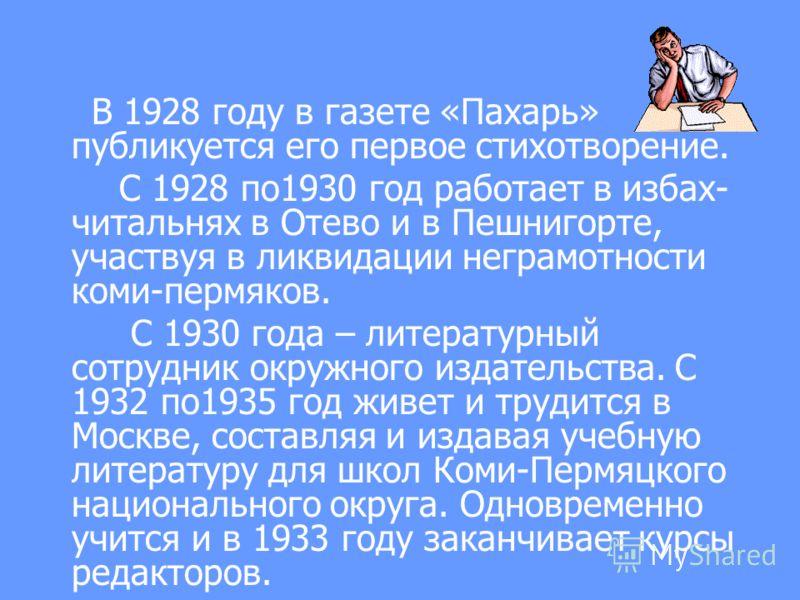 В 1928 году в газете «Пахарь» публикуется его первое стихотворение. С 1928 по1930 год работает в избах- читальнях в Отево и в Пешнигорте, участвуя в ликвидации неграмотности коми-пермяков. С 1930 года – литературный сотрудник окружного издательства.
