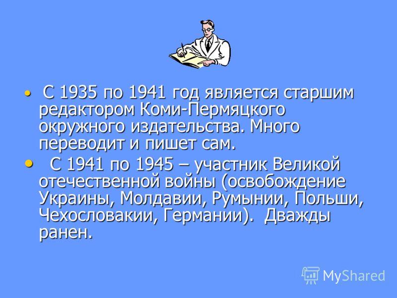 С 1935 по 1941 год является старшим редактором Коми-Пермяцкого окружного издательства. Много переводит и пишет сам. С 1935 по 1941 год является старшим редактором Коми-Пермяцкого окружного издательства. Много переводит и пишет сам. С 1941 по 1945 – у